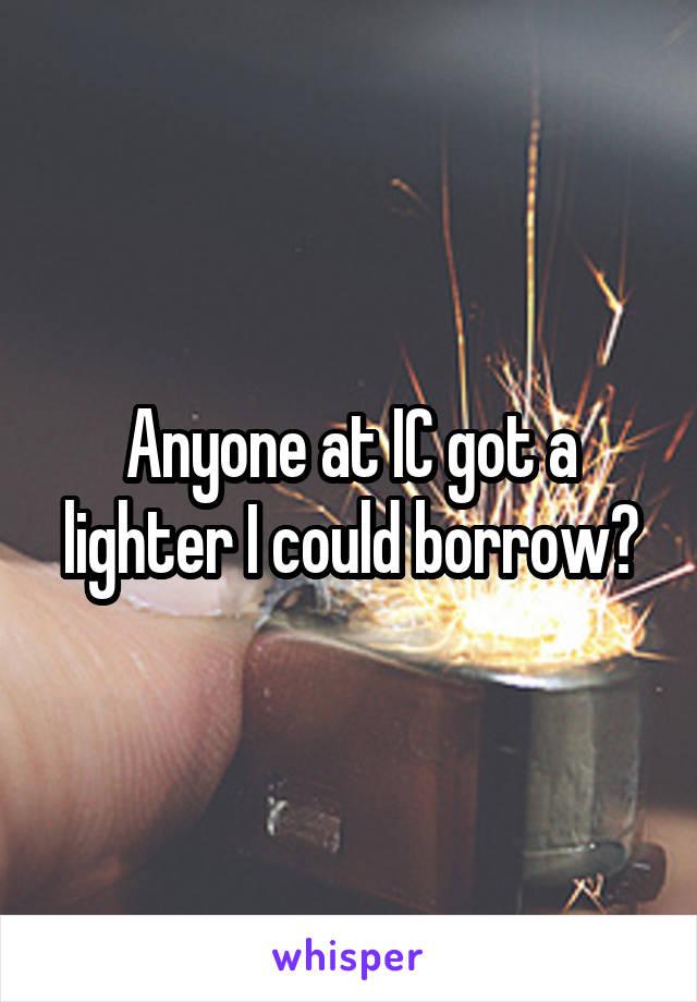 Anyone at IC got a lighter I could borrow?