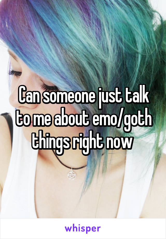 Can someone just talk to me about emo/goth things right now