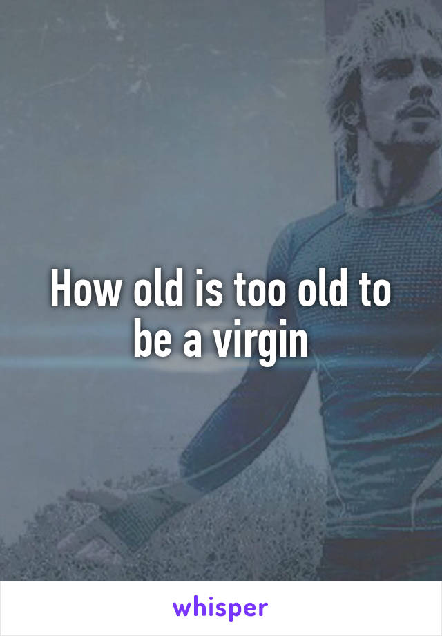 How old is too old to be a virgin
