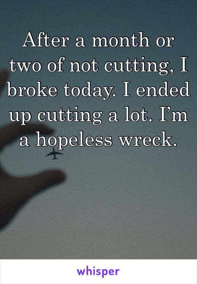 After a month or two of not cutting, I broke today. I ended up cutting a lot. I'm a hopeless wreck.