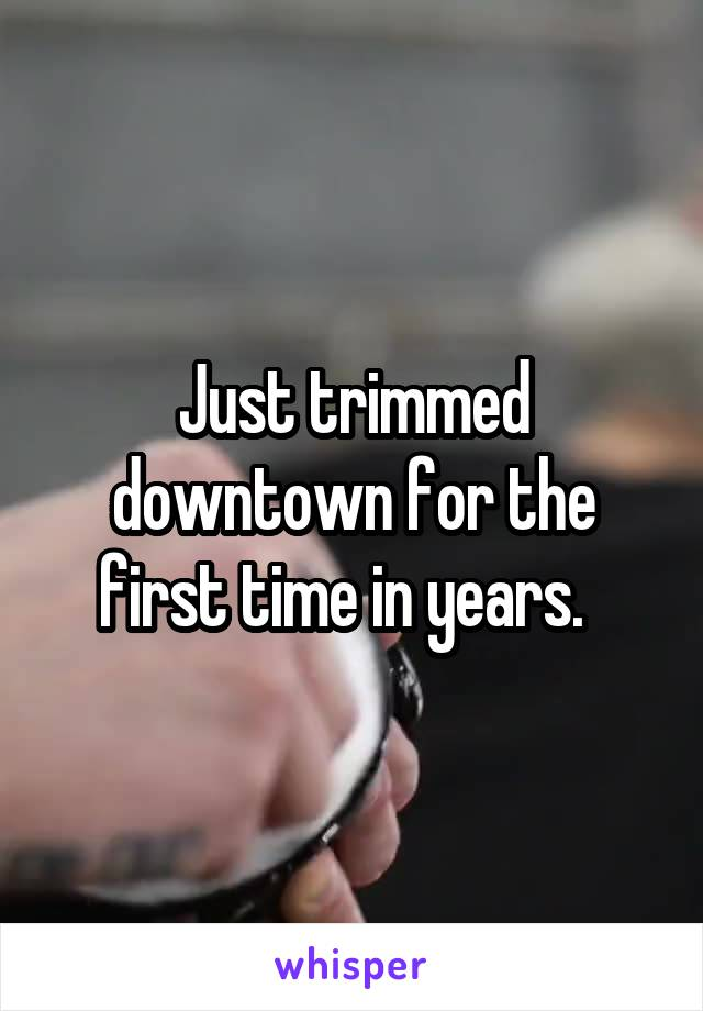 Just trimmed downtown for the first time in years.