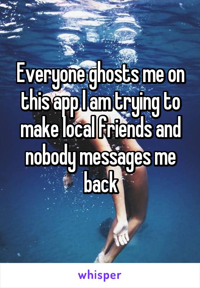 Everyone ghosts me on this app I am trying to make local friends and nobody messages me back