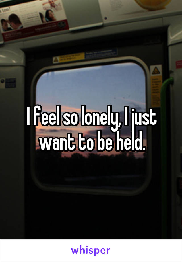 I feel so lonely, I just want to be held.