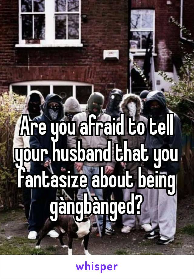 Are you afraid to tell your husband that you fantasize about being gàngbànged?
