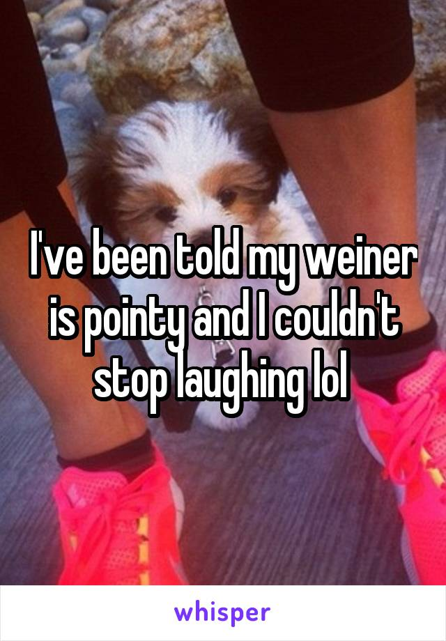 I've been told my weiner is pointy and I couldn't stop laughing lol
