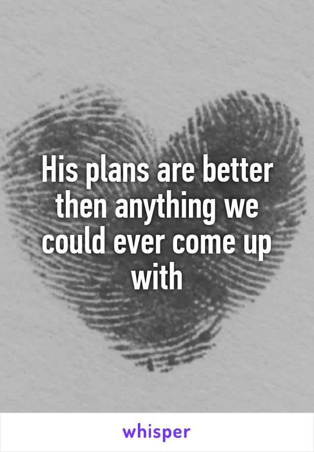 His plans are better then anything we could ever come up with