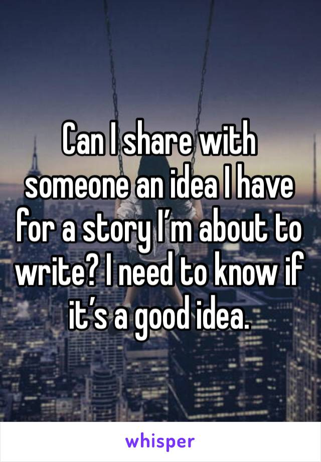 Can I share with someone an idea I have for a story I'm about to write? I need to know if it's a good idea.