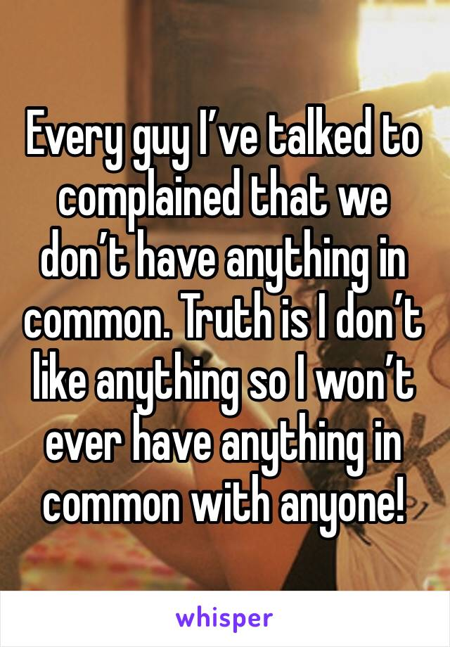Every guy I've talked to complained that we don't have anything in common. Truth is I don't like anything so I won't ever have anything in common with anyone!