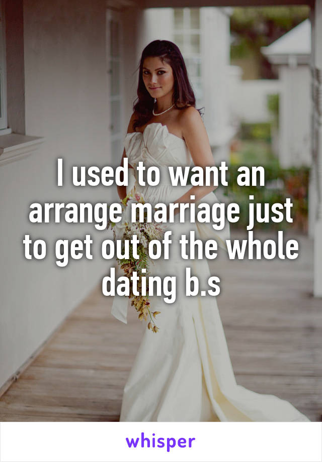 I used to want an arrange marriage just to get out of the whole dating b.s