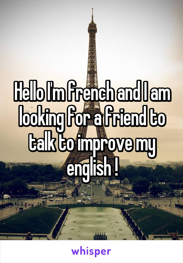Hello I'm french and I am looking for a friend to talk to improve my english !