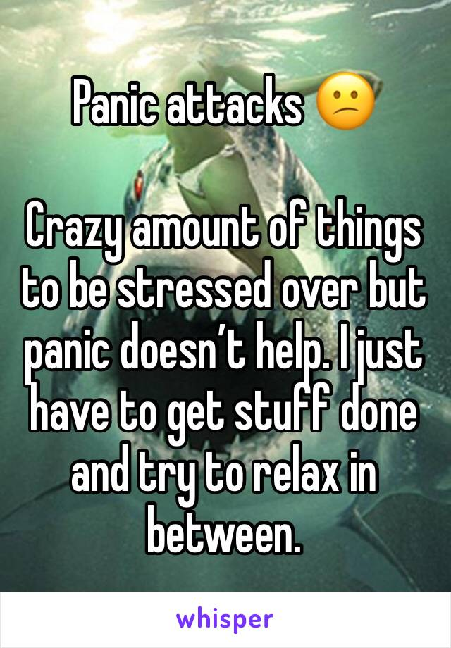 Panic attacks 😕  Crazy amount of things to be stressed over but panic doesn't help. I just have to get stuff done and try to relax in between.