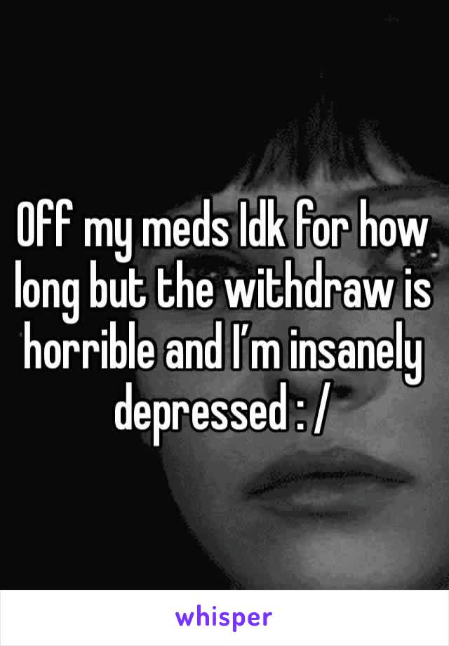 Off my meds Idk for how long but the withdraw is horrible and I'm insanely depressed : /