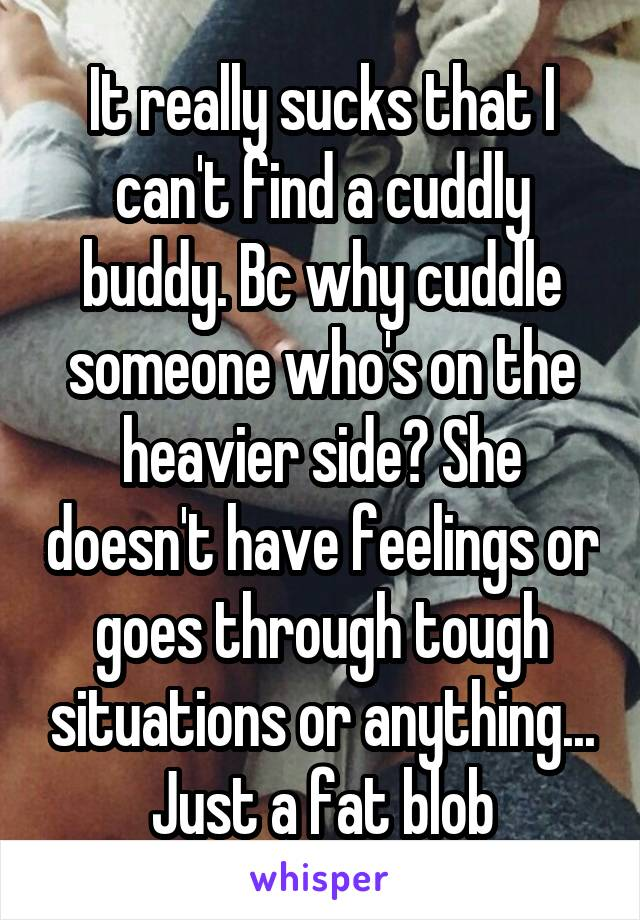 It really sucks that I can't find a cuddly buddy. Bc why cuddle someone who's on the heavier side? She doesn't have feelings or goes through tough situations or anything... Just a fat blob