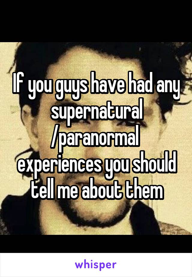 If you guys have had any supernatural /paranormal  experiences you should tell me about them