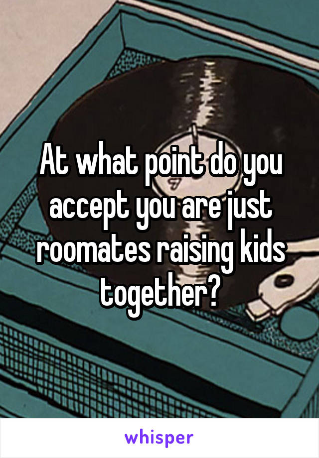 At what point do you accept you are just roomates raising kids together?