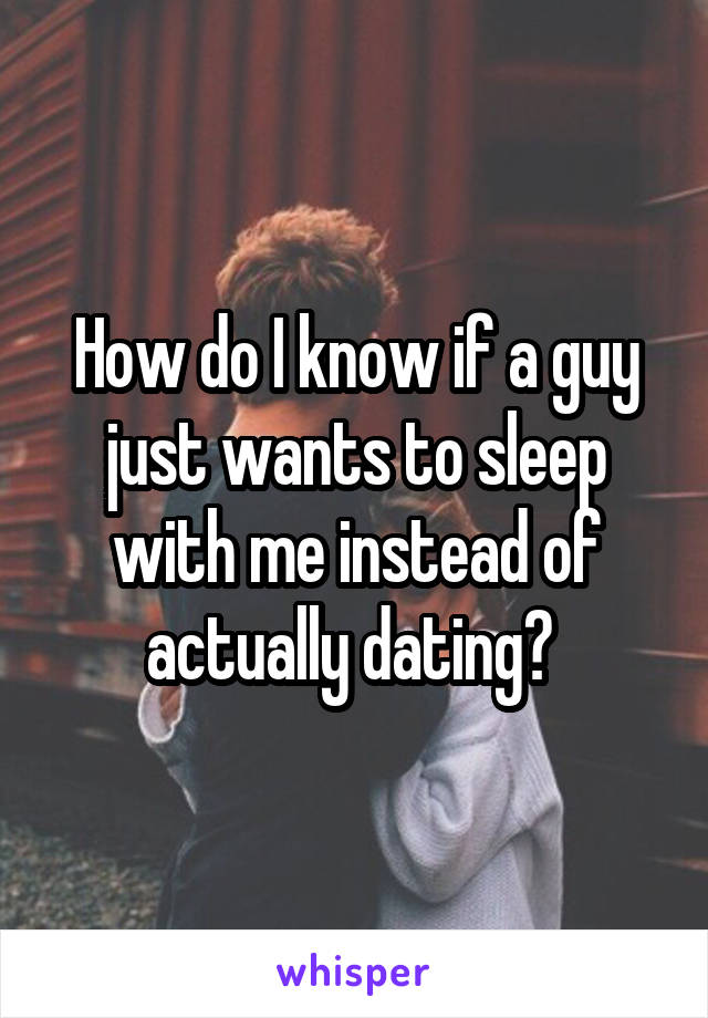 How do I know if a guy just wants to sleep with me instead of actually dating?