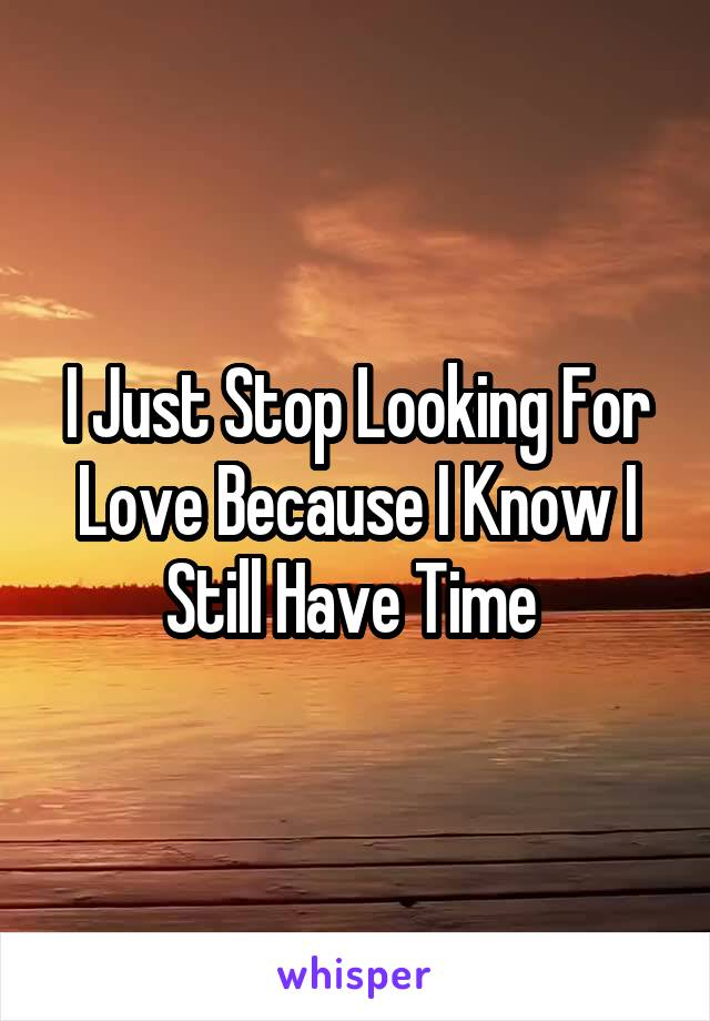 I Just Stop Looking For Love Because I Know I Still Have Time