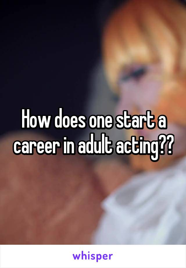 How does one start a career in adult acting??