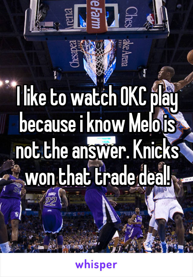 I like to watch OKC play because i know Melo is not the answer. Knicks won that trade deal!