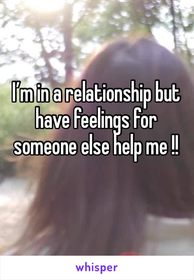 I'm in a relationship but have feelings for someone else help me !!