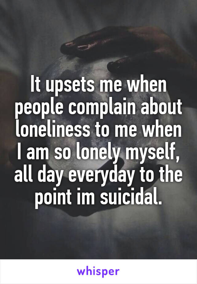 It upsets me when people complain about loneliness to me when I am so lonely myself, all day everyday to the point im suicidal.