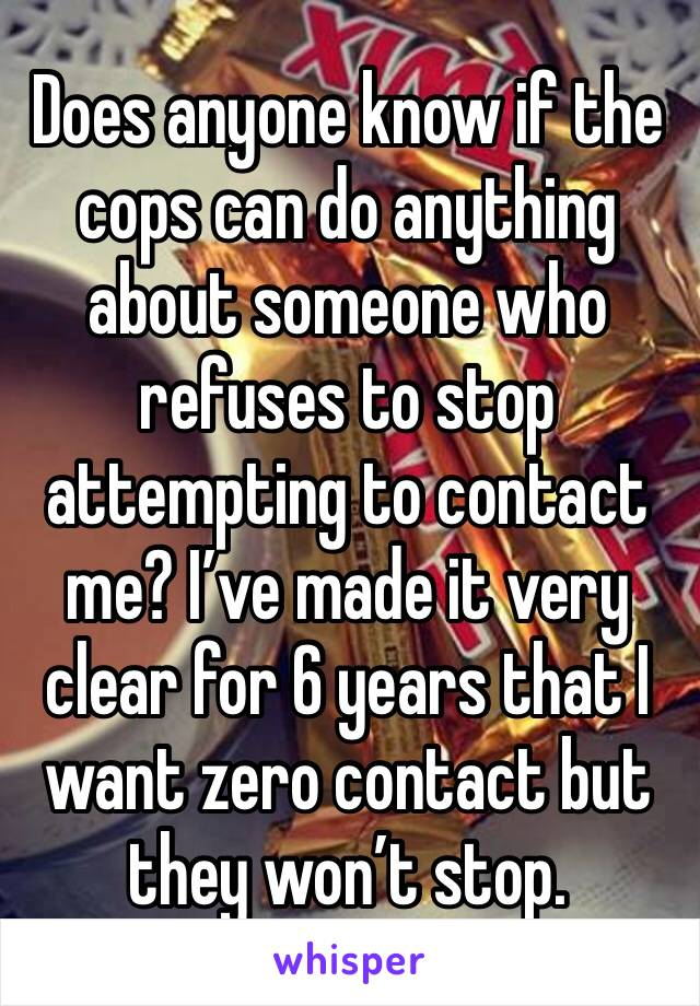 Does anyone know if the cops can do anything about someone who refuses to stop attempting to contact me? I've made it very clear for 6 years that I want zero contact but they won't stop.