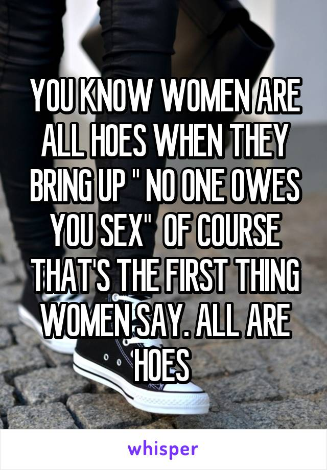"YOU KNOW WOMEN ARE ALL HOES WHEN THEY BRING UP "" NO ONE OWES YOU SEX""  OF COURSE THAT'S THE FIRST THING WOMEN SAY. ALL ARE HOES"