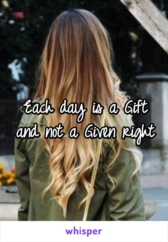 Each day is a Gift and not a Given right
