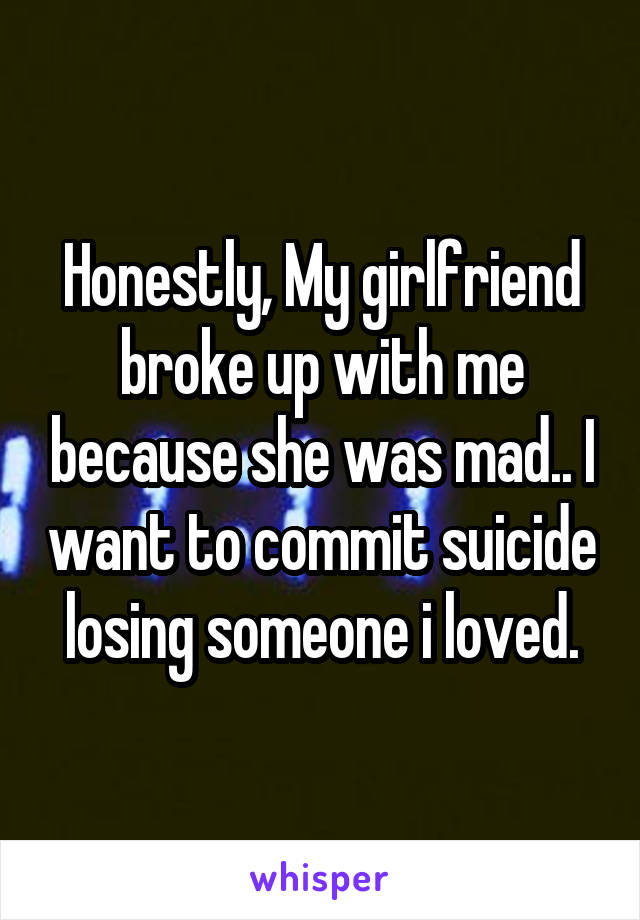 Honestly, My girlfriend broke up with me because she was mad.. I want to commit suicide losing someone i loved.