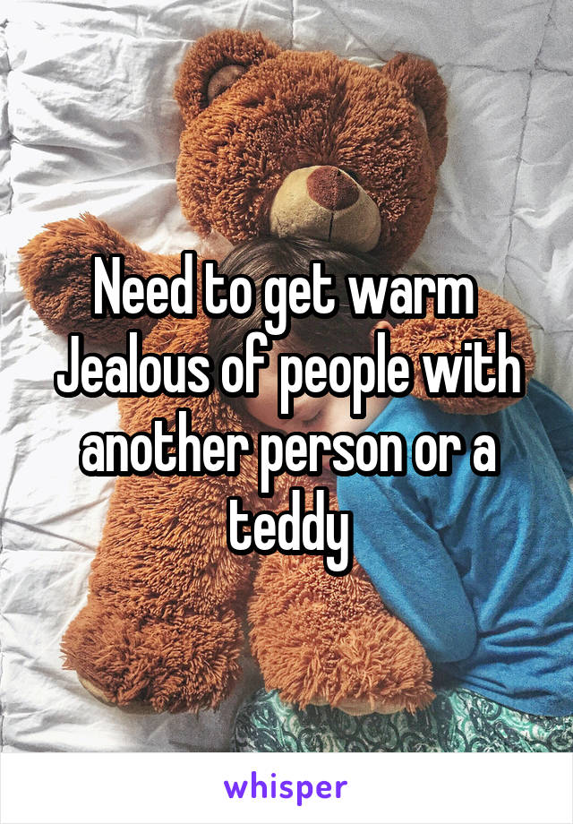 Need to get warm  Jealous of people with another person or a teddy
