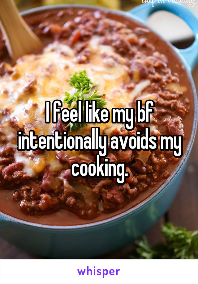 I feel like my bf intentionally avoids my cooking.