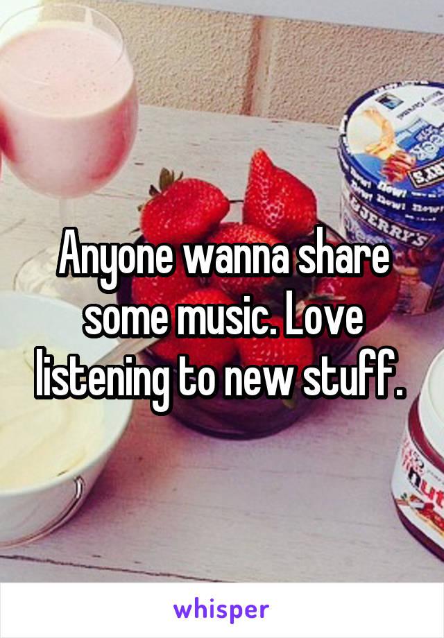 Anyone wanna share some music. Love listening to new stuff.