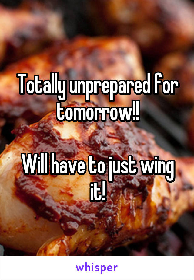 Totally unprepared for tomorrow!!  Will have to just wing it!