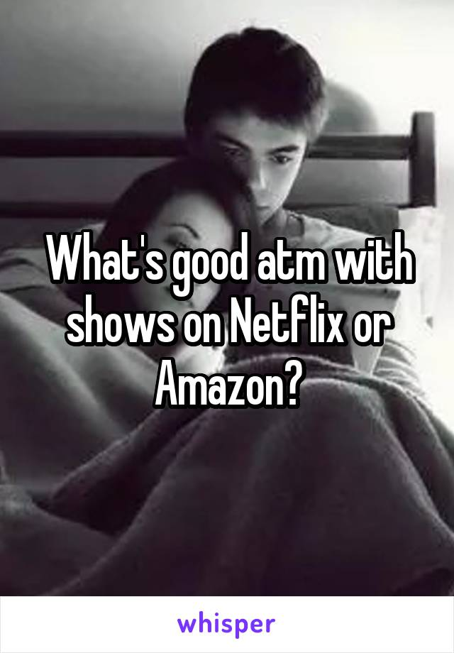 What's good atm with shows on Netflix or Amazon?