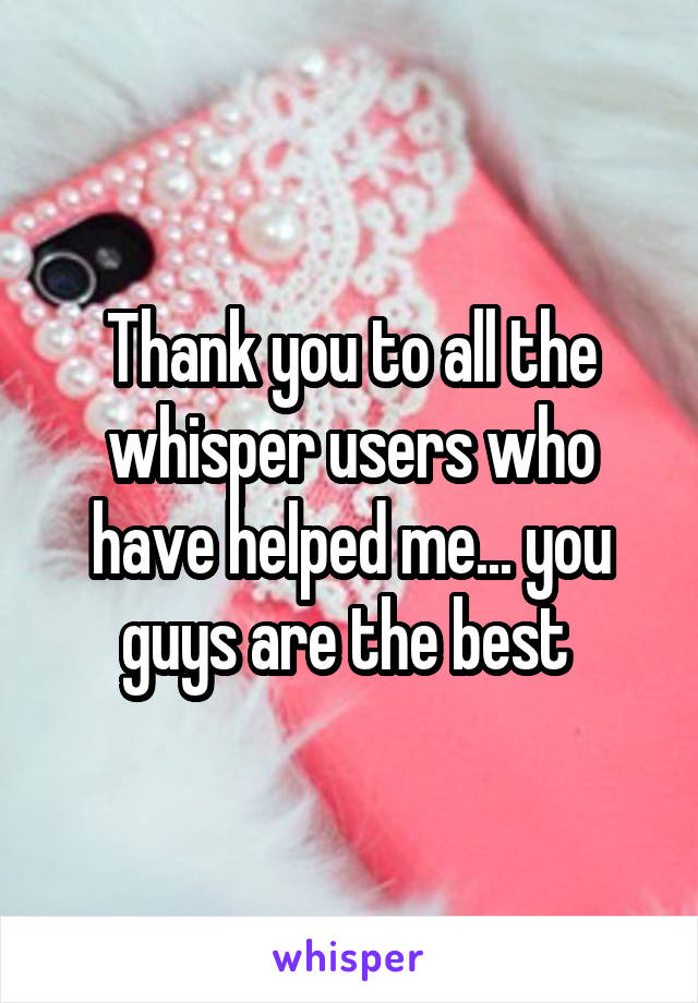 Thank you to all the whisper users who have helped me... you guys are the best