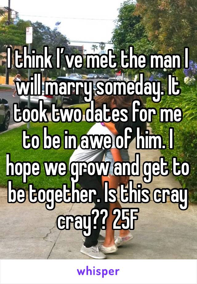 I think I've met the man I will marry someday. It took two dates for me to be in awe of him. I hope we grow and get to be together. Is this cray cray?? 25F