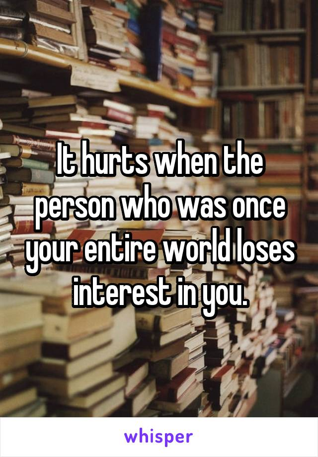 It hurts when the person who was once your entire world loses interest in you.