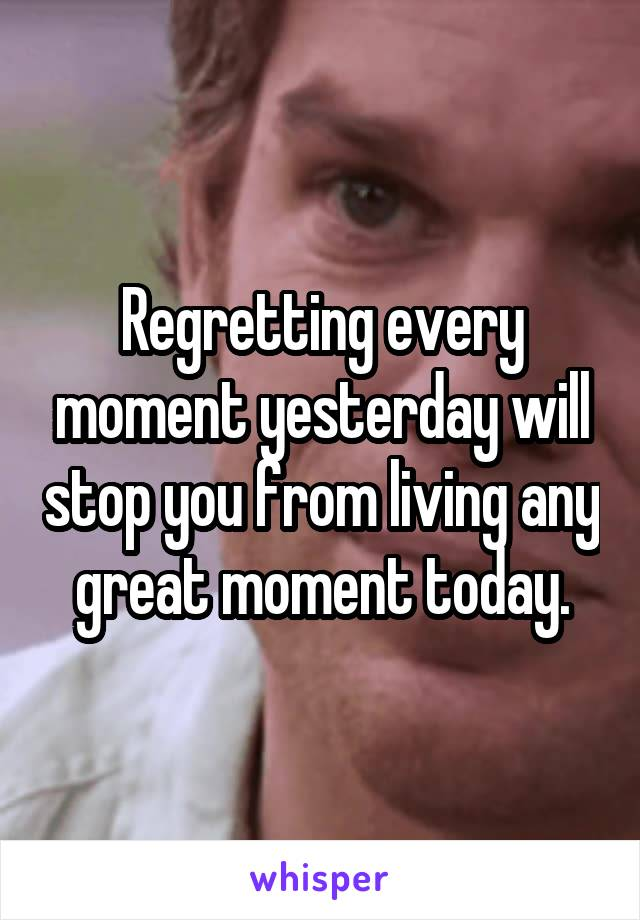 Regretting every moment yesterday will stop you from living any great moment today.