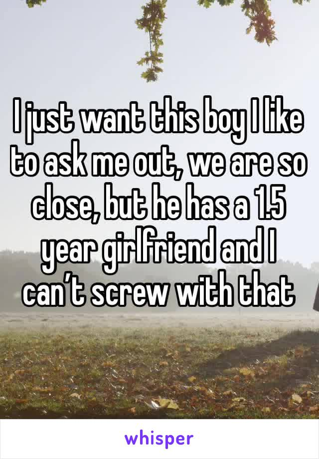 I just want this boy I like to ask me out, we are so close, but he has a 1.5 year girlfriend and I can't screw with that