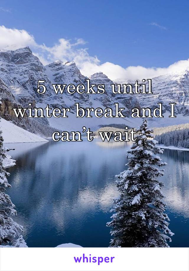 5 weeks until winter break and I can't wait