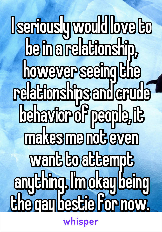 I seriously would love to be in a relationship, however seeing the relationships and crude behavior of people, it makes me not even want to attempt anything. I'm okay being the gay bestie for now.