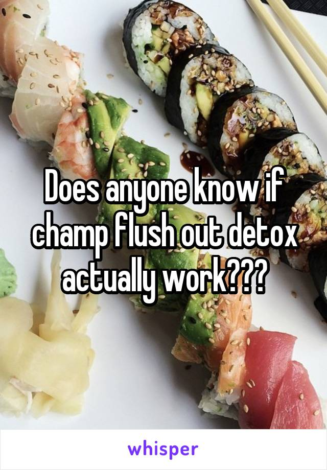 Does anyone know if champ flush out detox actually work???