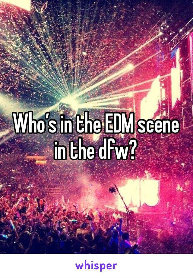 Who's in the EDM scene in the dfw?