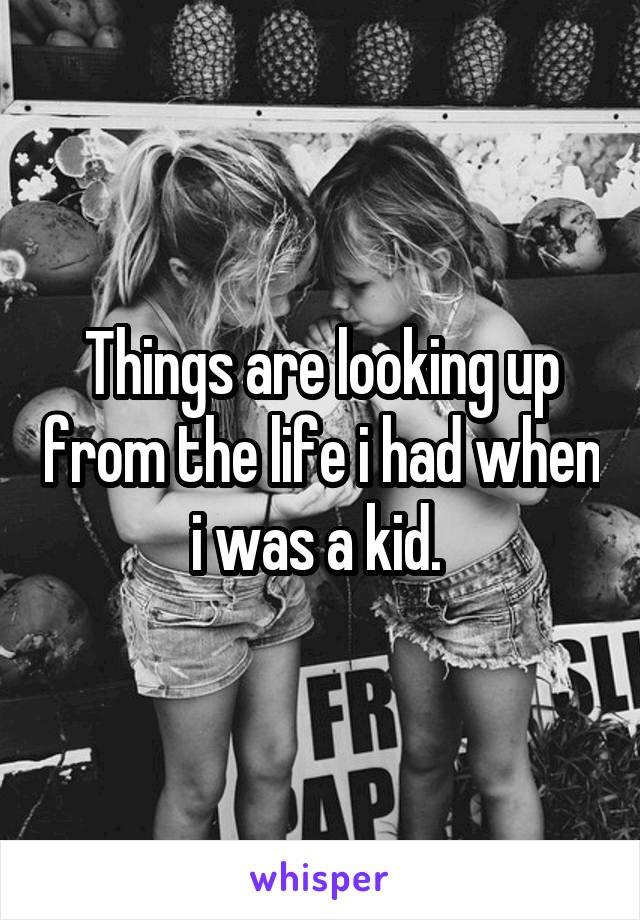 Things are looking up from the life i had when i was a kid.