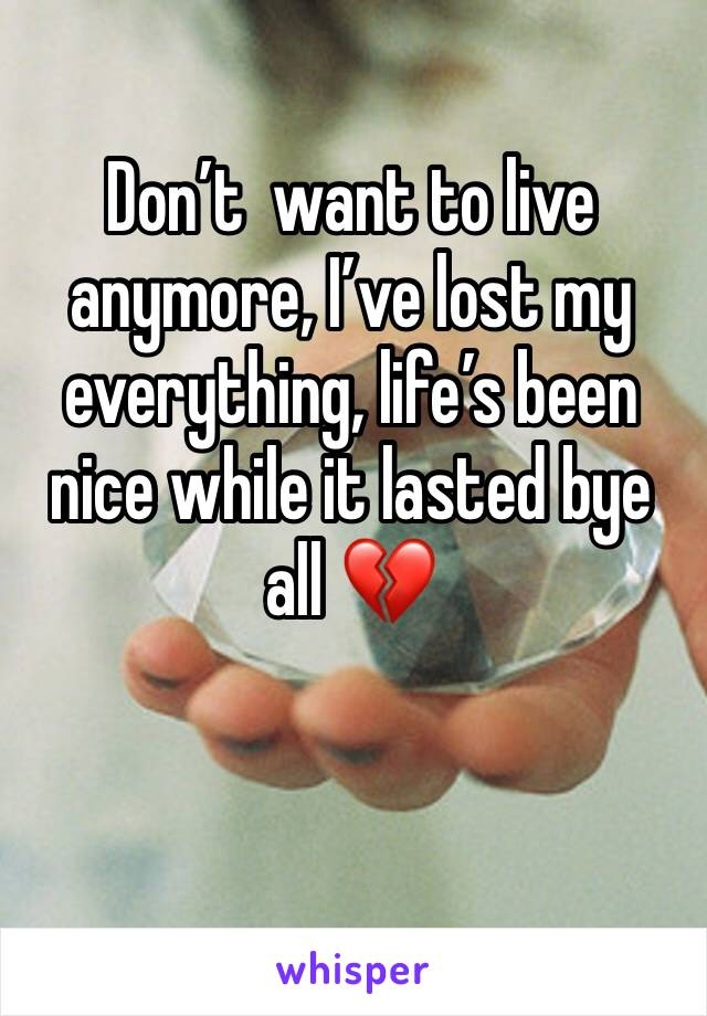 Don't  want to live anymore, I've lost my everything, life's been nice while it lasted bye all 💔