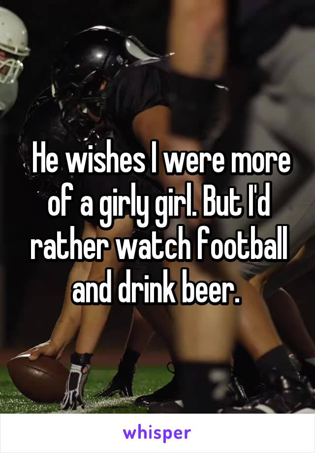 He wishes I were more of a girly girl. But I'd rather watch football and drink beer.