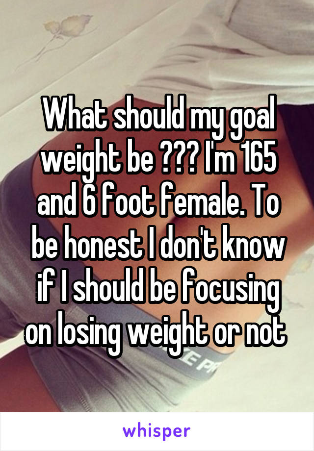 What should my goal weight be ??? I'm 165 and 6 foot female. To be honest I don't know if I should be focusing on losing weight or not