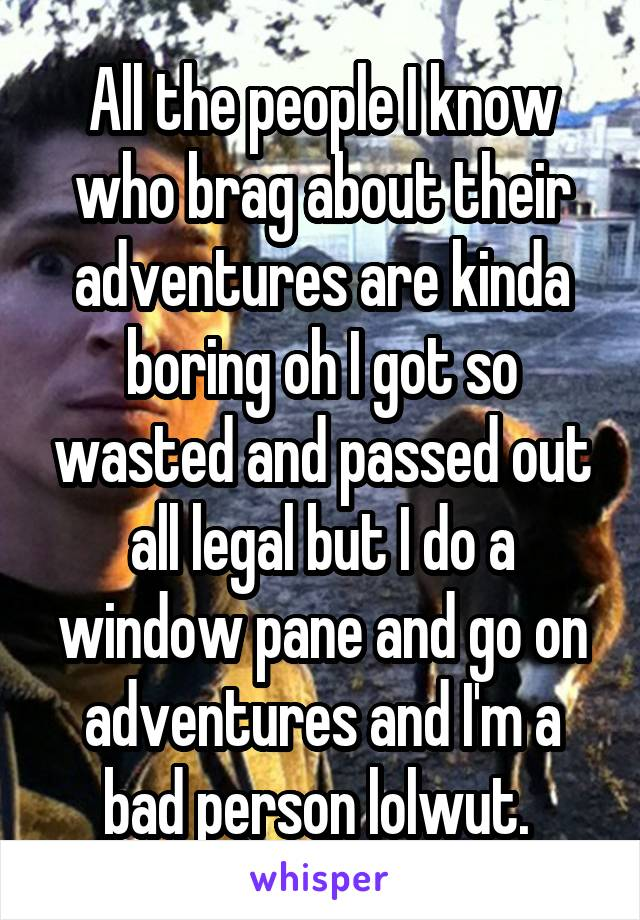 All the people I know who brag about their adventures are kinda boring oh I got so wasted and passed out all legal but I do a window pane and go on adventures and I'm a bad person lolwut.