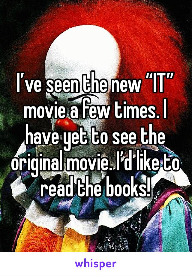 "I've seen the new ""IT"" movie a few times. I have yet to see the original movie. I'd like to read the books!"