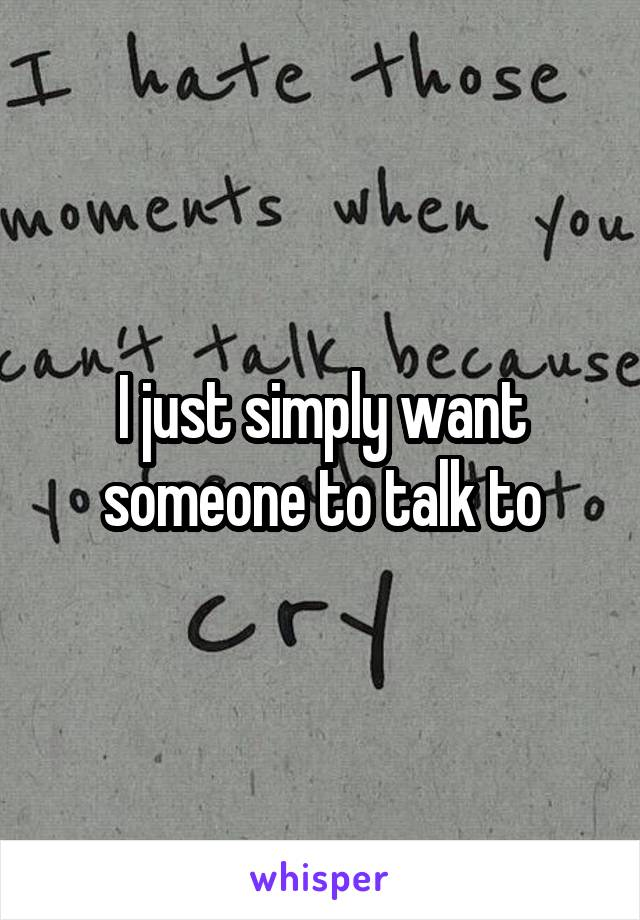 I just simply want someone to talk to